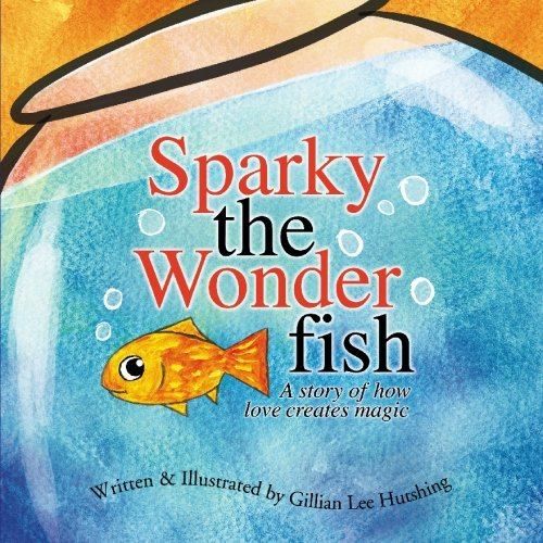 Sparky the Wonderfish: A Story of How Love Creates Magic
