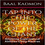 Tap into the Power of the Chant: Attaining Supernatural Abilities Using Mantras: Supernatural Attainments Series Book 1 | Baal Kadmon