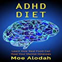 ADHD Diet: Learn How Real Food Can Heal Your Mental Illnesses Audiobook by Moe Alodah Narrated by Jackie Marie
