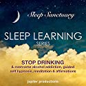 Stop Drinking, & Overcome Alcohol Addiction: Sleep Learning, Guided Self Hypnosis, Meditation & Affirmations (       UNABRIDGED) by Jupiter Productions Narrated by Anna Thompson