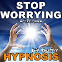 Stop Worrying: Life Mastery Hypnosis Speech by Craig Beck Narrated by Craig Beck