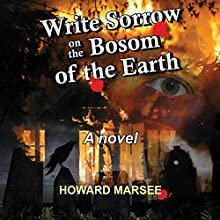 Write Sorrow on the Bosom of the Earth (       UNABRIDGED) by Howard Marsee Narrated by Robert King Ross