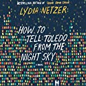 How to Tell Toledo from the Night Sky (       UNABRIDGED) by Lydia Netzer Narrated by Joshilyn Jackson