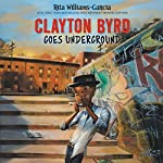 Clayton Byrd Goes Underground   Rita Williams-Garcia