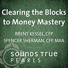 Clearing the Blocks to Money Mastery  by Spencer Sherman, Brent Kessel Narrated by Spencer Sherman, Brent Kessel