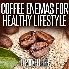 Coffee Enemas for Healthy Lifestyle | Livre audio Auteur(s) : J. D. Rockefeller Narrateur(s) : Millian Quinteros