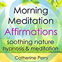 Morning Meditation Powerful Affirmations: Start Your Day with Positive Energy with Soothing Nature Hypnosis & Meditation Speech by Joel Thielke Narrated by Catherine Perry
