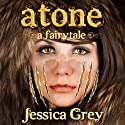 Atone: A Fairytale: Fairytale Trilogy (       UNABRIDGED) by Jessica Grey Narrated by Randi Larson