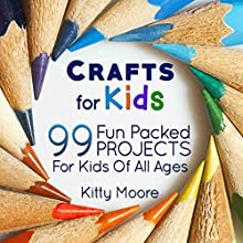 Crafts for Kids (3rd Edition): 99 Fun-Packed Projects for Kids of All Ages! Audiobook by Kitty Moore Narrated by Jania Foxworth