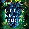 The Utter Relief of Holiness: How God's Goodness Frees Us from Everything That Plagues Us Audiobook by John Eldredge Narrated by John Eldredge