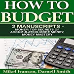 How to Budget: 2 Manuscripts: Top Secrets of Accumulating More Money and Money Mastery | Darnell Smith,Mikel Ivanson