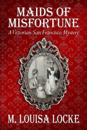 M. Louisa Locke's Maids of Misfortune: A Victorian San Francisco Mystery to Sponsor Freebies & Great Bargains on KND Historical Fiction Search Pages