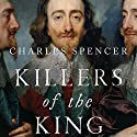Killers of the King: The Men Who Dared to Execute Charles I (       UNABRIDGED) by Charles Spencer Narrated by Tim Bruce