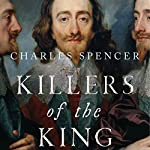 Killers of the King: The Men Who Dared to Execute Charles I | Charles Spencer