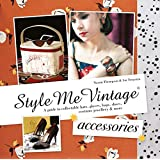Style Me Vintage Accessories: A Guide to Collectable Hats, Gloves, Bags, Shoes, Costume Jewellery & More