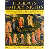 Holidays and Holy Nights: Celebrating Twelve Seasonal Festivals of the Christian Year ~ Christopher Hill