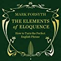 The Elements of Eloquence (       UNABRIDGED) by Mark Forsyth Narrated by Simon Shepherd
