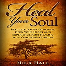 Heal Your Soul: Practice Loving Kindness, Open Your Heart and Experience Reiki Healing with Guided Meditation Audiobook by Nick Hall Narrated by  ZenDen Studios