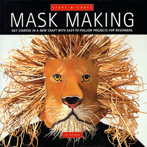 Mask Making: Get Started in a New Craft With Easy-To-Follow Projects