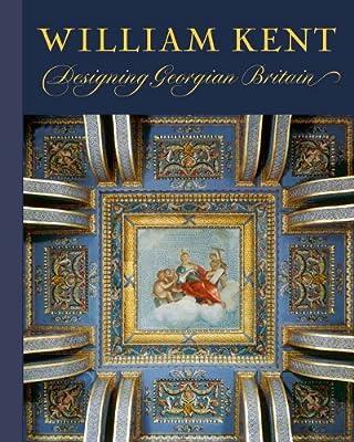 William Kent: Designing Georgian Britain (Bard Graduate Center for Studies in the Decorative Arts, Design & Culture)