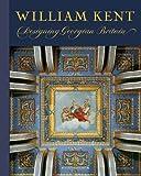 William Kent: Designing Georgian Britain (Victoria & Albert Museum: Exhibition Catalogues)