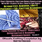 Craft Business: Knitting Books Compilation: With 99+ Places to Sell Crafts for Profit Beyond Etsy, Dawanda, eBay & Pinterest + 50+ Knitting Resources...(Resource Reference Guides Series, Volume 2) | Mary Kay Hunziger
