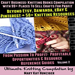 Craft Business: Knitting Books Compilation: With 99+ Places to Sell Crafts for Profit Beyond Etsy, Dawanda, eBay & Pinterest + 50+ Knitting Resources...(Resource Reference Guides Series, Volume 2) | [Mary Kay Hunziger]