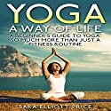 Yoga: A Way of Life: A Beginner's Guide to Yoga: So Much More Than Just a Fitness Routine Audiobook by Sara Elliott Price Narrated by Angel Clark