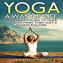 Yoga: A Way of Life: A Beginner's Guide to Yoga: So Much More Than Just a Fitness Routine (       UNABRIDGED) by Sara Elliott Price Narrated by Angel Clark