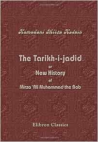 The Tarikh-i-jadid, or New History of Mirza 'Ali Muhammad the Bab
