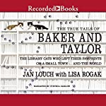 The True Tails of Baker and Taylor: The Library Cats Who Left Their Pawprints on a Small Town...and the World | Jan Louch,Lisa Rogak
