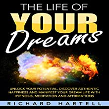 The Life of Your Dreams: Unlock Your Potential, Discover Authentic Happiness and Manifest Your Dream Life with Hypnosis, Meditation and Affirmations | Livre audio Auteur(s) : Richard Hartell Narrateur(s) :  InnerPeace Productions