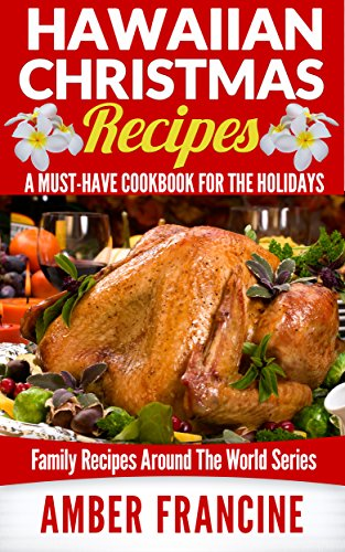 Hawaiian Christmas Recipes: A Must-Have CookBook For The Holidays (Family Recipes Around The World 3) by Amber Francine
