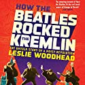 How the Beatles Rocked the Kremlin: The Untold Story of a Noisy Revolution (       UNABRIDGED) by Leslie Woodhead Narrated by Simon Prebble