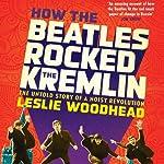 How the Beatles Rocked the Kremlin: The Untold Story of a Noisy Revolution | Leslie Woodhead