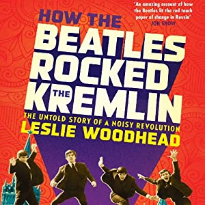 How the Beatles Rocked the Kremlin: The Untold Story of a Noisy Revolution | [Leslie Woodhead]