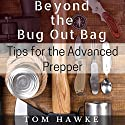 Beyond the Bug Out Bag: Tips for the Advanced Prepper Audiobook by Tom Hawke Narrated by Joshua Bennington