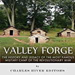 Valley Forge: The History and Legacy of the Most Famous Military Camp of the Revolutionary War |  Charles River Editors