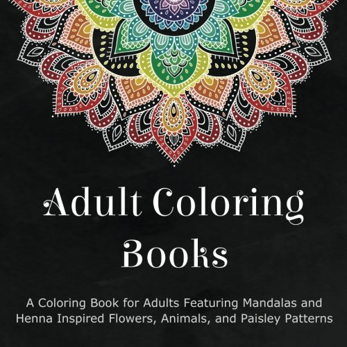 Adult Coloring Books: A Coloring Book for Adults Featuring Mandalas and Henna Inspired Flowers, Animals, and Paisley Patterns - Coloring Books for Adults