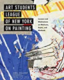 Art Students League of New York on Painting: Lessons and Meditations on Mediums, Styles, and Methods