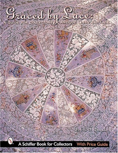 Graced by Lace: A Guide for Collectors of Antique Linen and Lace (A Schiffer Book for Collectors)