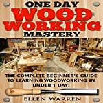 One Day Woodworking Mastery: The Complete Beginner's Guide to Learning Woodworking in Under 1 Day | Ellen Warren,Mark Rossberg