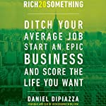 Rich20Something: Ditch Your Average Job, Start an Epic Business, and Score the Life You Want   Daniel DiPiazza