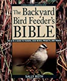 The Backyard Bird Feeder&#8217;s Bible: The A-to-Z Guide To Feeders, Seed Mixes, Projects, And Treats (Rodale Organic Gardening Book)