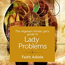 The Nigerian-Nordic Girl's Guide to Lady Problems (       UNABRIDGED) by Faith Adiele Narrated by Faith Adiele