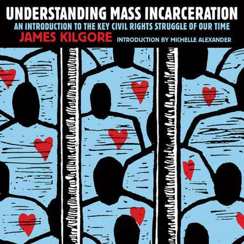 Understanding Mass Incarceration: A People's Guide to the Key Civil Rights Struggle of Our Time
