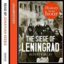 The Siege of Leningrad: History in an Hour Audiobook by Rupert Colley Narrated by Jonathan Keeble