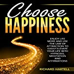 Choose Happiness: Enjoy Life More and Use the Law of Attraction to Easily Elevate Your Life with Hypnosis, Meditation and Affirmations | Richard Hartell