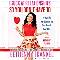 I Suck at Relationships So You Don't Have To: 10 Rules for Not Screwing Up Your Happily Ever After (       UNABRIDGED) by Bethenny Frankel Narrated by Bethenny Frankel