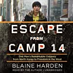 Escape from Camp 14: One Mans Remarkable Odyssey from North Korea to Freedom in the West | Blaine Harden
